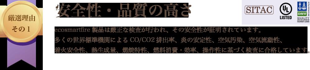 厳選理由その1 安全性・品質の高さ ecosmartfire製品は厳正な検査が行われ、その安全性が証明されています。多くの世界標準機関によるCO/CO2排出率、炎の安定性、空気汚染、空気流動性、着火安全性、熱生成量、燃焼特性、燃料消費・効率、操作性に基づく検査に合格しています。